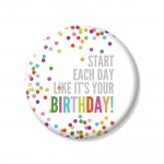 YM Sketch-Start Each Day Like Its Your Birthday Button Pin